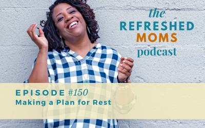 Refreshed Moms Podcast Episode #150: Making a Plan for Rest
