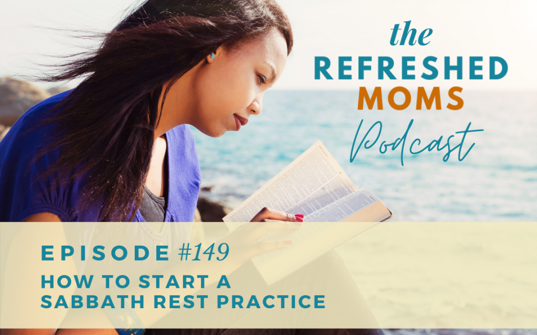 Refreshed Moms Podcast Episode 149: How to Start a Sabbath Rest Practice