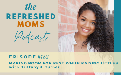 Refreshed Moms Podcast Episode #152: Making Room For Rest While Raising Littles with Brittany J. Turner
