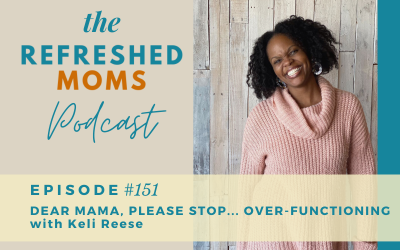 Refreshed Moms Podcast Episode #151: Dear Mama Please Stop Over-Functioning with Keli Reese