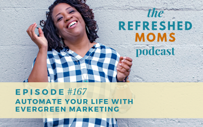 Refreshed Moms Podcast Episode #167: Automate Your Life with Evergreen Marketing
