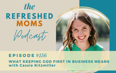 Refreshed Moms Podcast Episode #156: What Keeping God First In Business Means with Cassie Kitsmiller