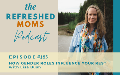 Refreshed Moms Podcast Episode #159: How Gender Roles Influence Your Rest with Lisa Bush