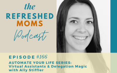 Refreshed Moms Podcast Episode #166: Automate Your Life Series: Virtual Assistants & Work Delegation Magic with Ally Stiffler