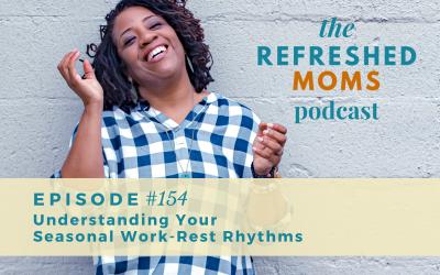 Refreshed Moms Podcast Episode #154: Understanding Your Seasonal Work-Rest Rhythms