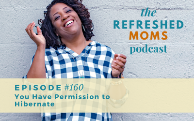 Refreshed Moms Podcast Episode #160: You Have Permission to Hibernate
