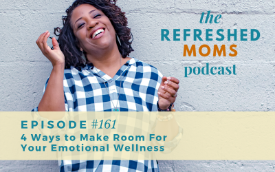 Refreshed Moms Podcast Episode #161: 4 Ways to Make Room For Your Emotional Wellness