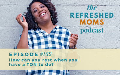 Refreshed Moms Podcast Episode 162:  How can you rest when you have a TON to do?
