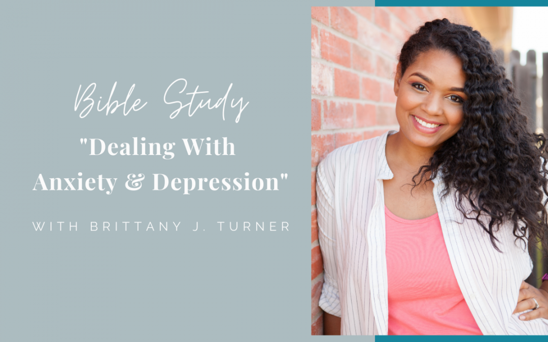 Bible Study – Dealing with Anxiety & Depression with Brittany J. Turner