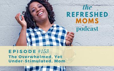 Refreshed Moms Podcast Episode #153: The Overwhelmed, Yet Under-Stimulated, Mom
