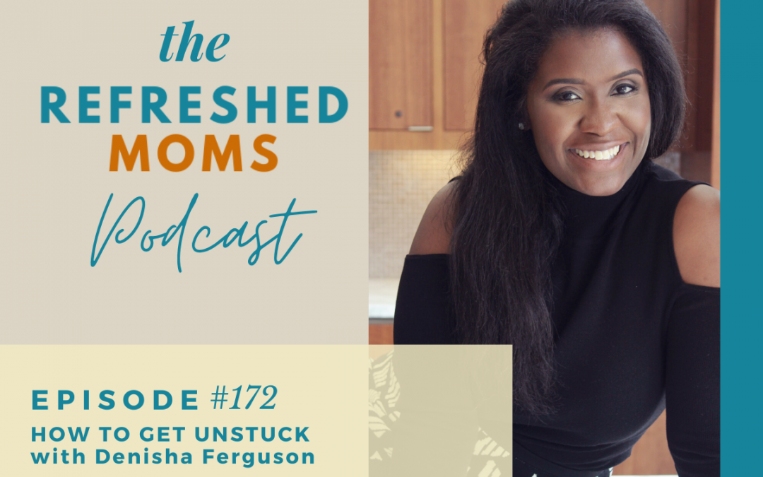 Episode 172 – How to Get Unstuck with Denisha Ferguson